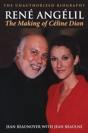 Rene Angelil: The Making of Celine Dion - The Unauthorized Biography ebook by Jean Beaunoyer,Jean Beaulne