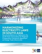 Harmonizing Electricity Laws in South Asia - Recommendations to Implement the South Asian Association for Regional Cooperation Framework Agreement on Energy Trade (Electricity) ebook by Asian Development Bank
