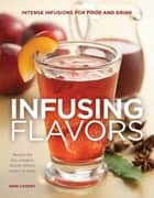 Infusing Flavors - Intense Infusions for Food and Drink - Recipes for Oils - Vinegars - Sauces - Bitters - Waters - and More ebook by Erin Coopey
