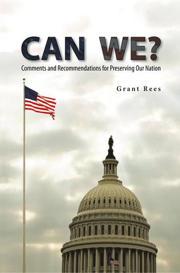 Can We? - Comments and Recommendations for Preserving Our Nation ebook by Grant Rees