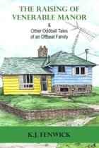 The Raising of Venerable Manor & Other Oddball Tales of an Offbeat Family ebook by K.J. Fenwick