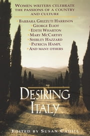 Desiring Italy - Women Writers Celebrate the Passions of a Country and Culture ebook by Susan Cahill