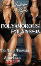 Polyamorous Polynesia (The True Travels Of An American Slut) ebook by Julieta Hyde