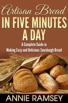 Artisan Bread In Five Minutes a Day: A Complete Guide In Making Easy and Delicious Sourdough Bread ebook by Annie Ramsey