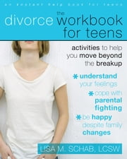 The Divorce Workbook for Teens - Activities to Help You Move Beyond the Break Up ebook by Lisa M. Schab, LCSW