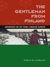 The Gentleman from Finland - Adventures on the Trans-Siberian Express ebook by Robert M. Goldstein