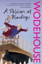 A Pelican at Blandings - (Blandings Castle) ebook by P G Wodehouse