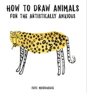How to Draw Animals for the Artistically Anxious ebook by Faye Moorhouse
