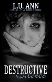 Destructive Silence: Based on a True Story ebook by L.U. Ann