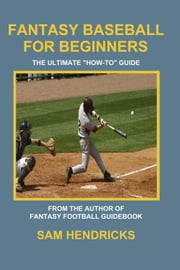 "Fantasy Baseball for Beginners: The Ultimate ""How-to"" Guide ebook by Hendricks, Sam"