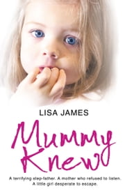 Mummy Knew: A terrifying step-father. A mother who refused to listen. A little girl desperate to escape. ebook by Lisa James