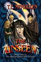 The Unseen: Book One of the Manipulated Evil Trilgoy ebook by T.C. McMullen