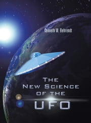 The New Science of the UFO ebook by Kenneth W. Behrendt