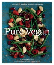 Pure Vegan - 70 Recipes for Beautiful Meals and Clean Living ebook by Joseph Shuldiner,Emily Brooke Sandor