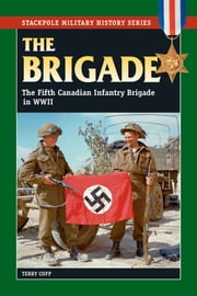 The Brigade - The Fifth Canadian Infantry Brigade in World War II ebook by Author, Copp, Terry