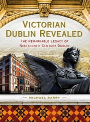 Victorian Dublin Revealed - The Remarkable Legacy of Nineteenth-Century Dublin ebook by Michael B. Barry