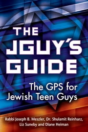 The JGuy's Guide - The GPS for Jewish Teen Guys ebook by Rabbi Joseph B. Meszler,Dr. Shulamit Reinharz,Liz Suneby,Diane Heiman