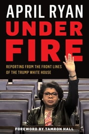 Under Fire - Reporting from the Front Lines of the Trump White House ebook by April Ryan, Tamron Hall