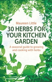 30 Herbs for Your Kitchen Garden - A seasonal guide to growing and cooking with herbs eBook by Maureen Little