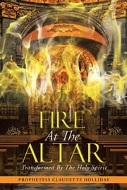 Fire At The Altar - Transformed By The Holy Spirit ebook by Prophetess Claudette Holliday