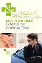 Hot-Shot Doc Comes to Town (Mills & Boon Medical) ebook by Susan Carlisle