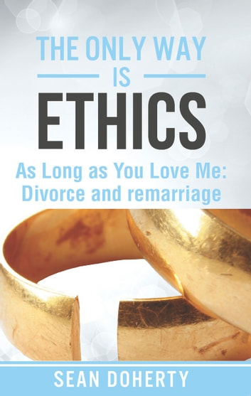 The Only Way is Ethics: As Long as you Love Me - Divorce and Remarriage ebook by Sean Doherty