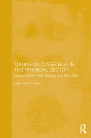 Managing Cyber Risk in the Financial Sector - Lessons from Asia, Europe and the USA ebook by Ruth Taplin