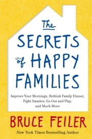 The Secrets of Happy Families - Improve Your Mornings, Rethink Family Dinner, Fight Smarter, Go Out and Play and Much More ebook by Bruce Feiler