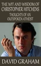 The Wit and Wisdom of Christopher Hitchens: Thoughts of an Outspoken Atheist ebook by David Graham
