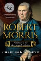 Robert Morris - Financier of the American Revolution ebook by Charles Rappleye