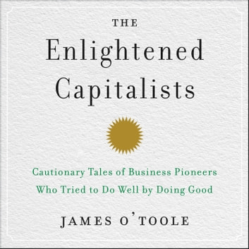 The Enlightened Capitalists - Cautionary Tales of Business Pioneers Who Tried to Do Well by Doing Good audiobook by James O'Toole