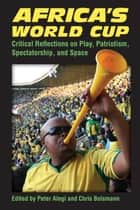 Africa's World Cup - Critical Reflections on Play, Patriotism, Spectatorship, and Space ebook by Peter Alegi, Chris Bolsmann