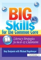 Big Skills for the Common Core - Literacy Strategies for the 6-12 Classroom ebook by Michael Hugelmeyer, Amy Benjamin