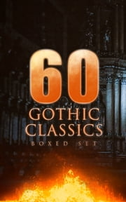 60 GOTHIC CLASSICS - Boxed Set: Dark Fantasy Novels, Supernatural Mysteries, Horror Tales & Gothic Romances - Frankenstein, The Castle of Otranto, St. Irvyne, The Tell-Tale Heart, The Phantom Ship, The Birth Mark, The Headless Horseman, The Man-Wolf, The Beetle, The Phantom of the Opera... ebook by Edgar Allan Poe, Mary Shelley, Horace Walpole,...