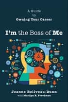 I'm the Boss of Me - A Guide to Owning Your Career ebook by Jeanne Beliveau-Dunn