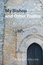 My Bishop and Other Poems eBook by Michael Collier