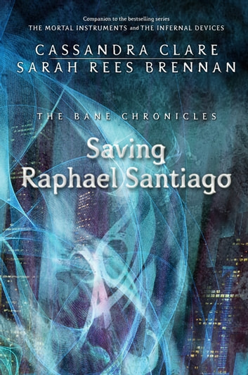 The Bane Chronicles 6: Saving Raphael Santiago ebook by Cassandra Clare,Sarah Rees Brennan