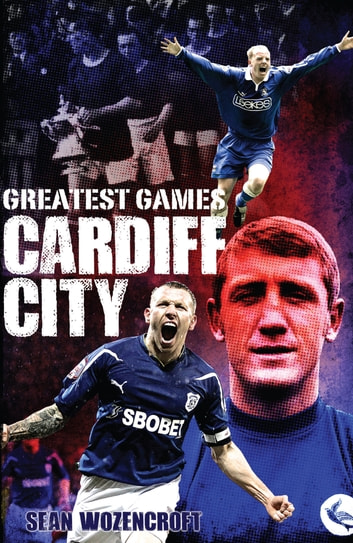 Cardiff City Greatest Games - The Bluebirds' Fifty Finest Matches ebook by Sean Wozencroft