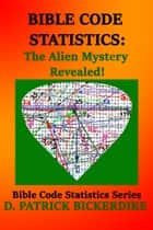 Bible Code Statistics: The Alien Mystery Revealed! ebook by D. Patrick Bickerdike