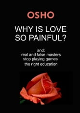 Why Is Love So Painful? - and: real and false masters - stop playing games - the right education ebook by Osho