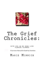 The Grief Chronicles: With You in My Eyes Like Flaming Flowers: A Survivors Guide to Death by Overdose ebook by Marie Minnich