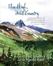 This High, Wild Country - A Celebration of Waterton-Glacier International Peace Park ebook by Paul Schullery,Marsha Karle