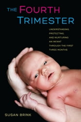 The Fourth Trimester - Understanding, Protecting, and Nurturing an Infant through the First Three Months ebook by Susan Brink