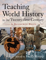Teaching World History in the Twenty-first Century: A Resource Book - A Resource Book ebook by Heidi Roupp