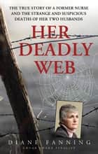 Her Deadly Web - The True Story of a Former Nurse and the Strange and Suspicious Deaths of Her Two Husbands ebook by Diane Fanning