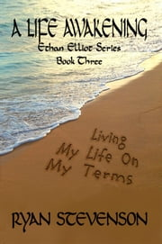 A LIFE AWAKENING, Living My Life on My Terms, Ethan Elliot Series, Book Three, ebook by Ryan Stevenson