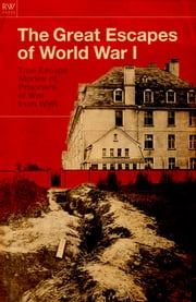 The Great Escapes of World War I - True Escape Stories of Prisoners of War From WWI ebook by Freya Hardy