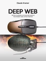 Deep Web - All the mysteries and secrets behind the hidden side of the internet ebook by Claude Kramer