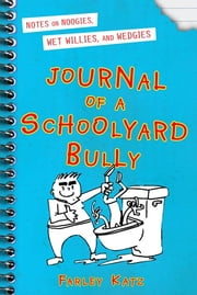 Journal of a Schoolyard Bully - Notes on Noogies, Wet Willies, and Wedgies ebook by Farley Katz
