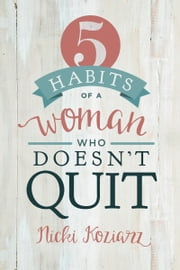 5 Habits of a Woman Who Doesn't Quit ebook by Nicki Koziarz